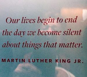 Martin Luther King Jr.: Our lives begin to end the day we become silent about things that matter.