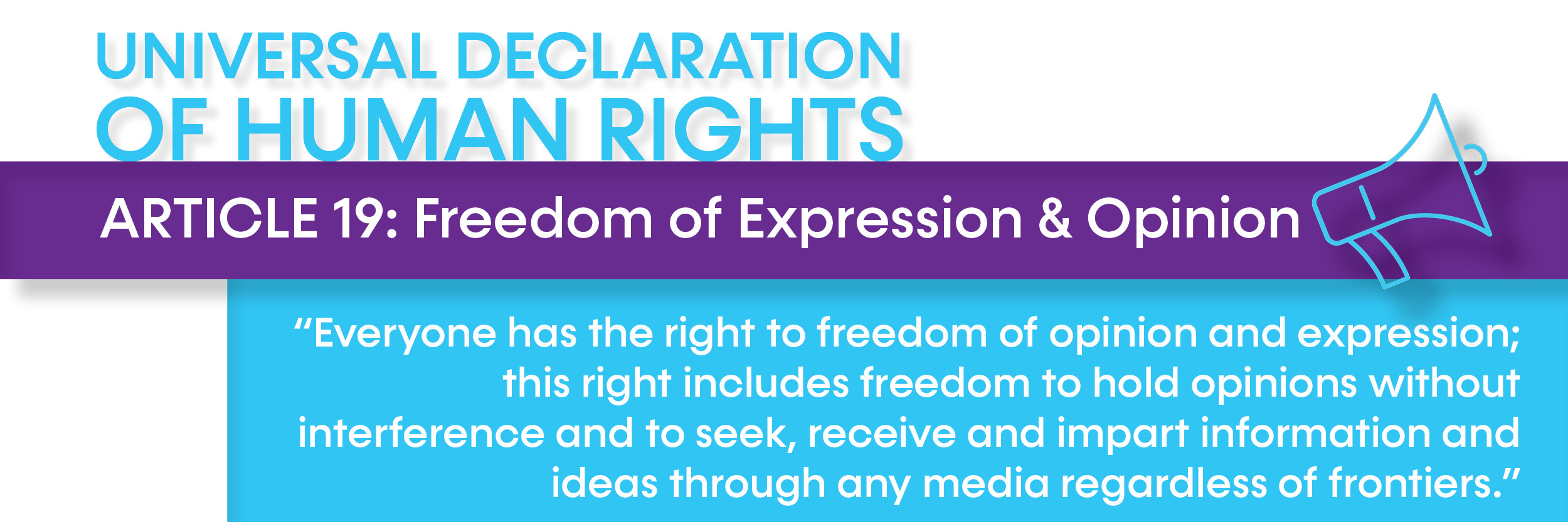 "Article 19: Freedom of Expression & Opinion: ""Everyone has the right to freedom of opinion and expression; this right includes freedom to hold opinions without interference and to seek, receive and impart information and ideas through any media regardless of frontiers."""